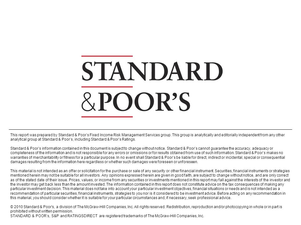 This report was prepared by Standard & Poor's Fixed Income Risk Management Services group. This group is analytically and editorially independent from any other analytical group at Standard & Poor's, including Standard & Poor's Ratings.