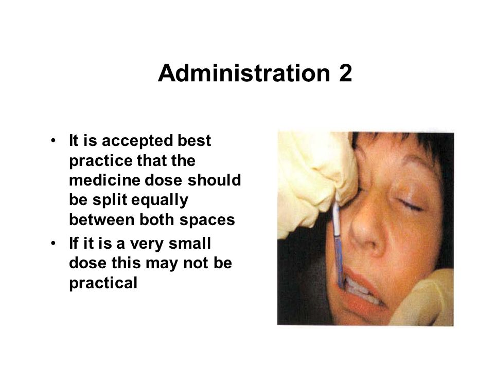 Administration 2 It is accepted best practice that the medicine dose should be split equally between both spaces.