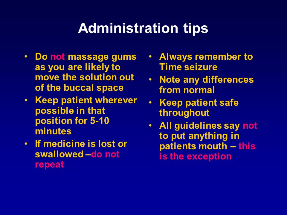 Administration tips Do not massage gums as you are likely to move the solution out of the buccal space.