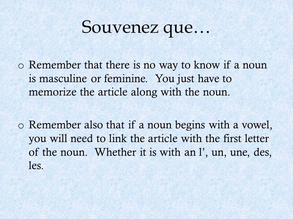Souvenez que… Remember that there is no way to know if a noun is masculine or feminine. You just have to memorize the article along with the noun.