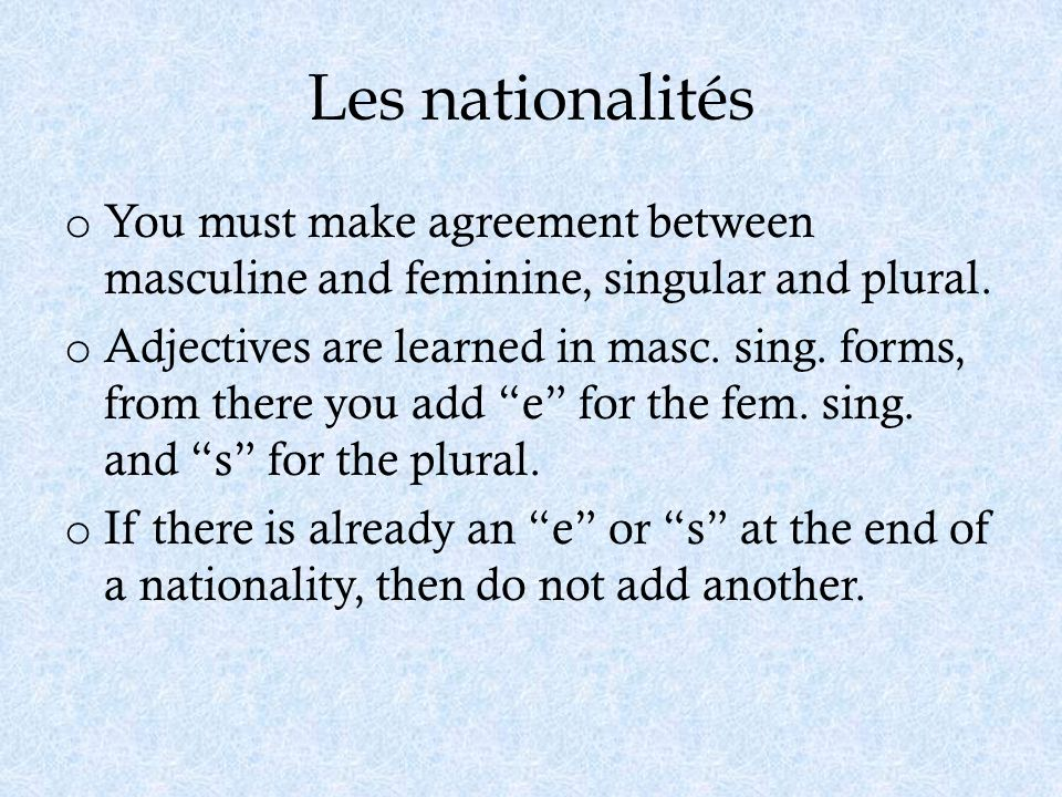 Les nationalités You must make agreement between masculine and feminine, singular and plural.