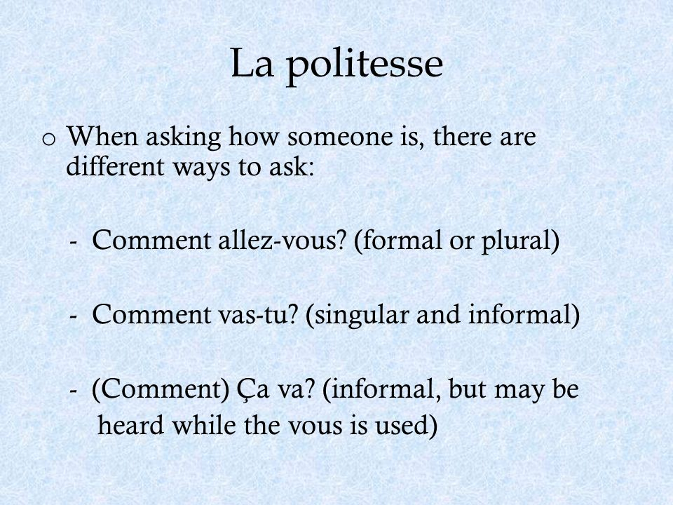 La politesse When asking how someone is, there are different ways to ask: - Comment allez-vous (formal or plural)