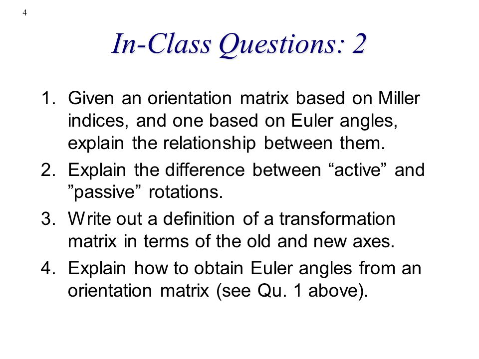 In-Class Questions: 2 Given an orientation matrix based on Miller indices, and one based on Euler angles, explain the relationship between them.