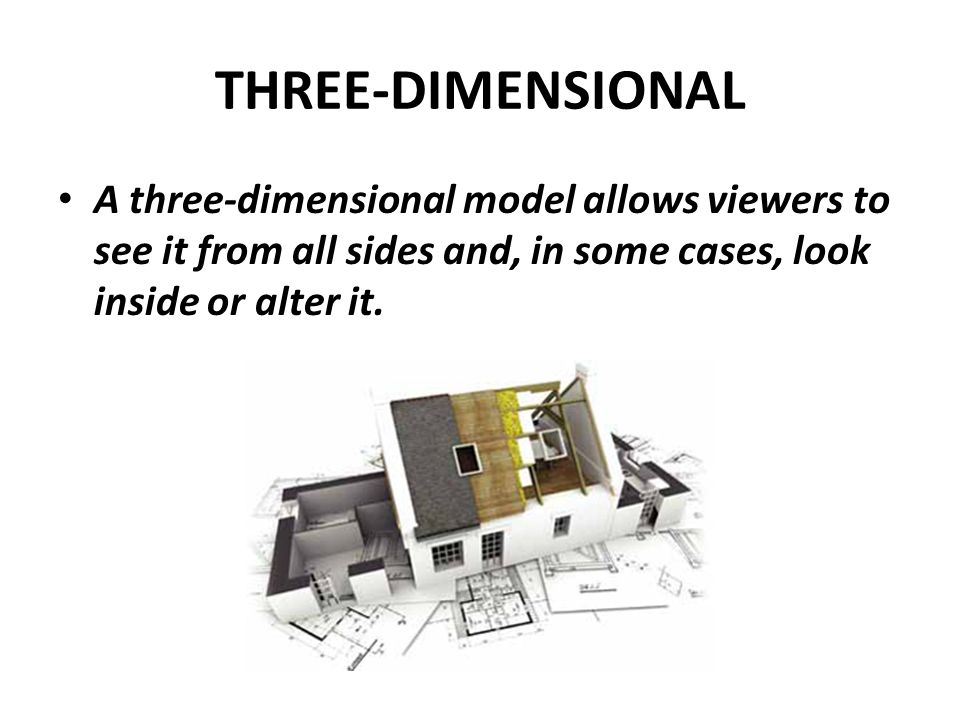 THREE-DIMENSIONAL A three-dimensional model allows viewers to see it from all sides and, in some cases, look inside or alter it.