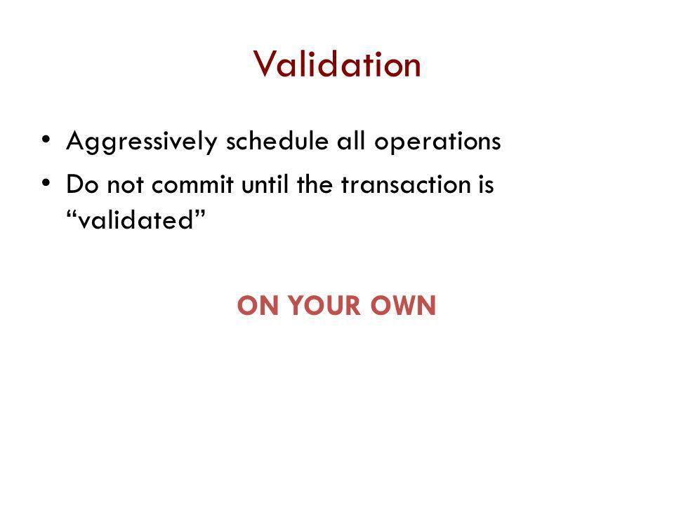 Validation Aggressively schedule all operations
