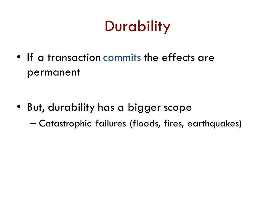 Durability If a transaction commits the effects are permanent