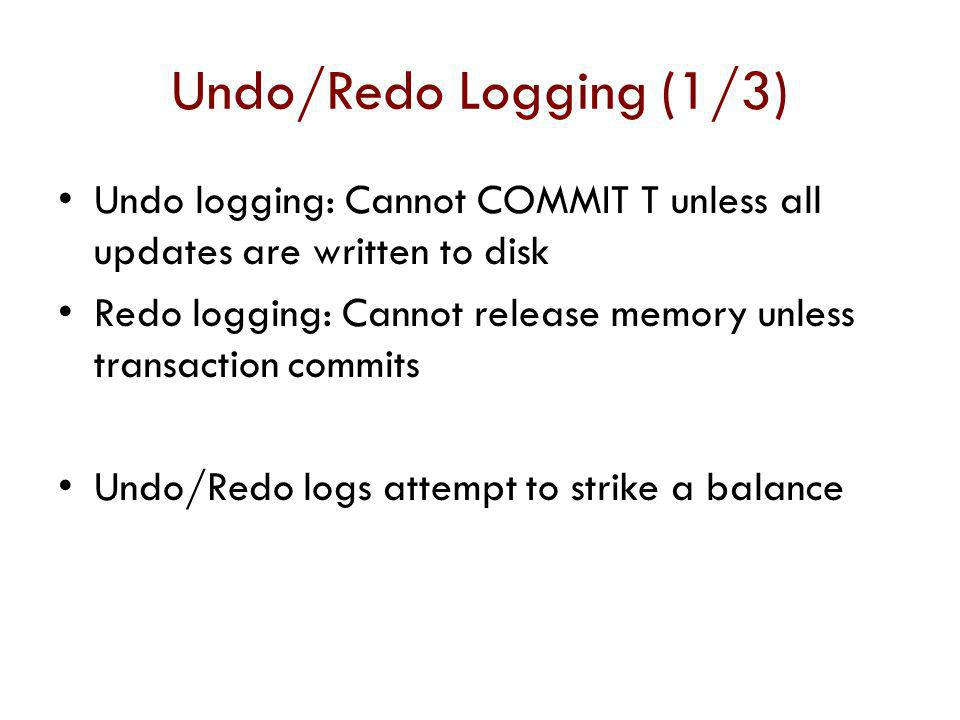 Undo/Redo Logging (1/3) Undo logging: Cannot COMMIT T unless all updates are written to disk.