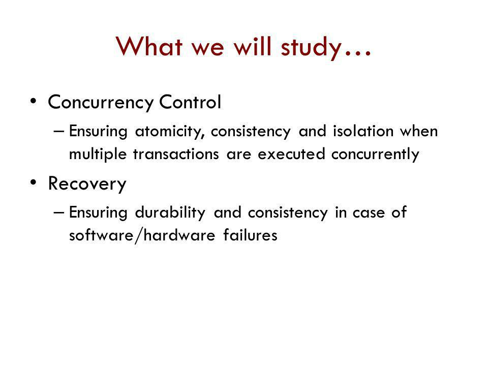 What we will study… Concurrency Control Recovery