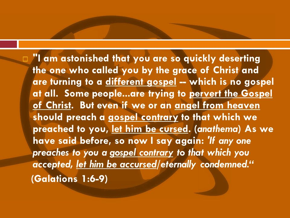 I am astonished that you are so quickly deserting the one who called you by the grace of Christ and are turning to a different gospel -- which is no gospel at all. Some people...are trying to pervert the Gospel of Christ. But even if we or an angel from heaven should preach a gospel contrary to that which we preached to you, let him be cursed. (anathema) As we have said before, so now I say again: If any one preaches to you a gospel contrary to that which you accepted, let him be accursed/eternally condemned.