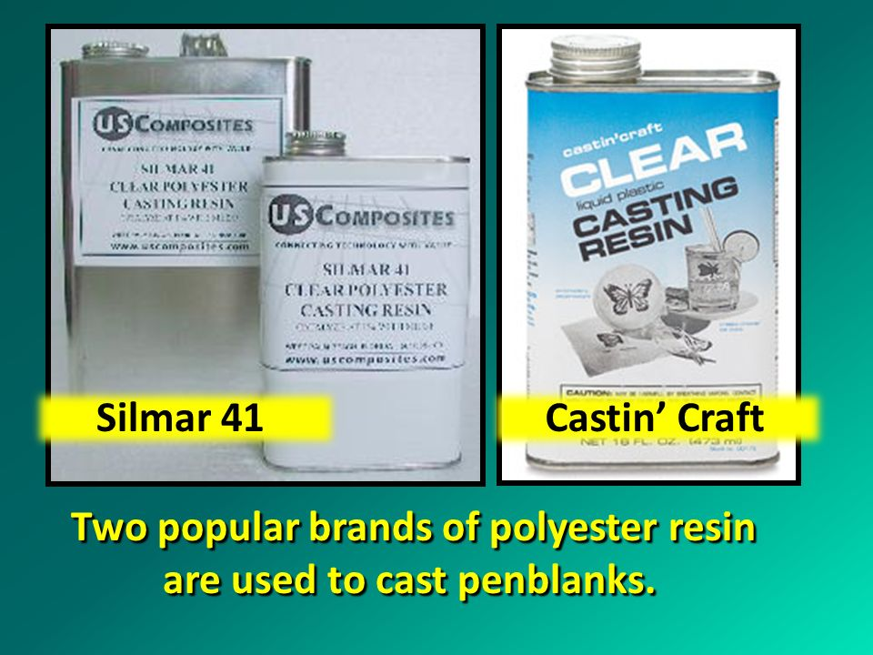 Two popular brands of polyester resin are used to cast penblanks.