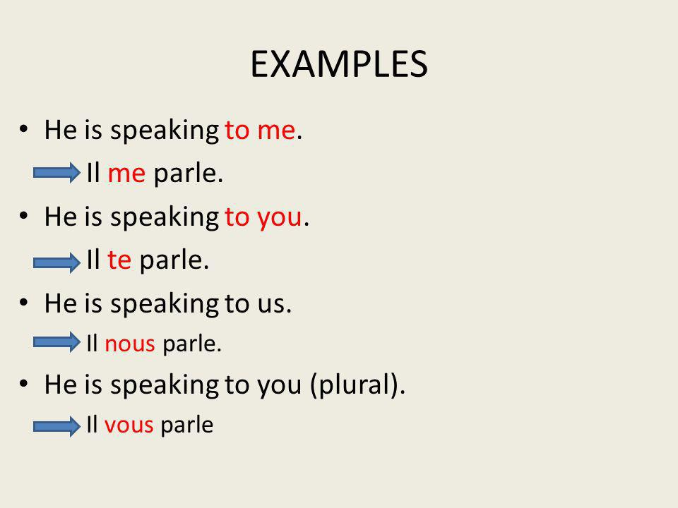 EXAMPLES He is speaking to me. Il me parle. He is speaking to you.
