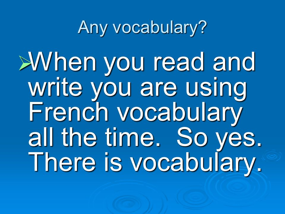 Any vocabulary. When you read and write you are using French vocabulary all the time.