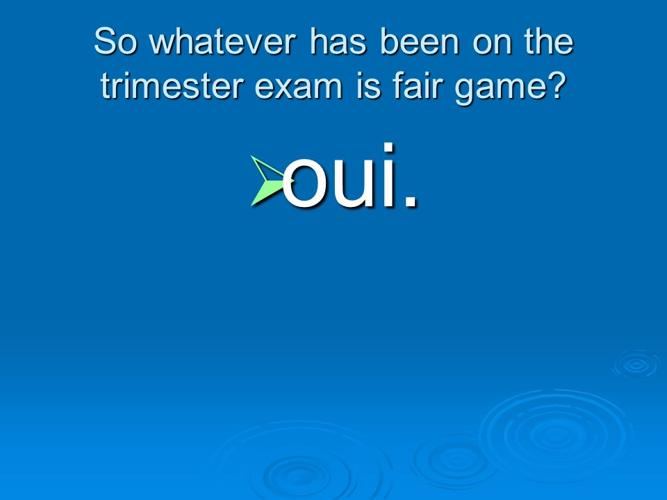 So whatever has been on the trimester exam is fair game
