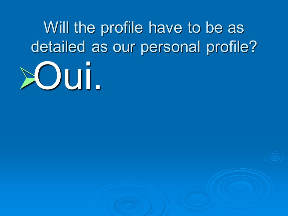 Will the profile have to be as detailed as our personal profile