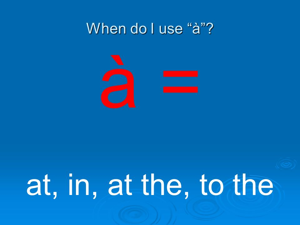When do I use à à = at, in, at the, to the