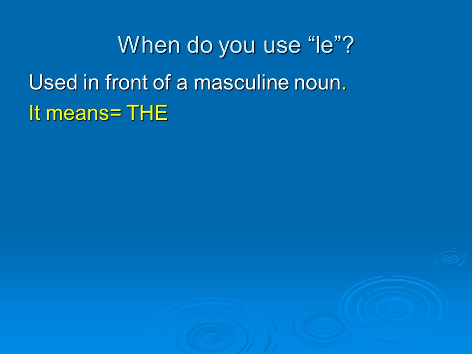 When do you use le Used in front of a masculine noun. It means= THE
