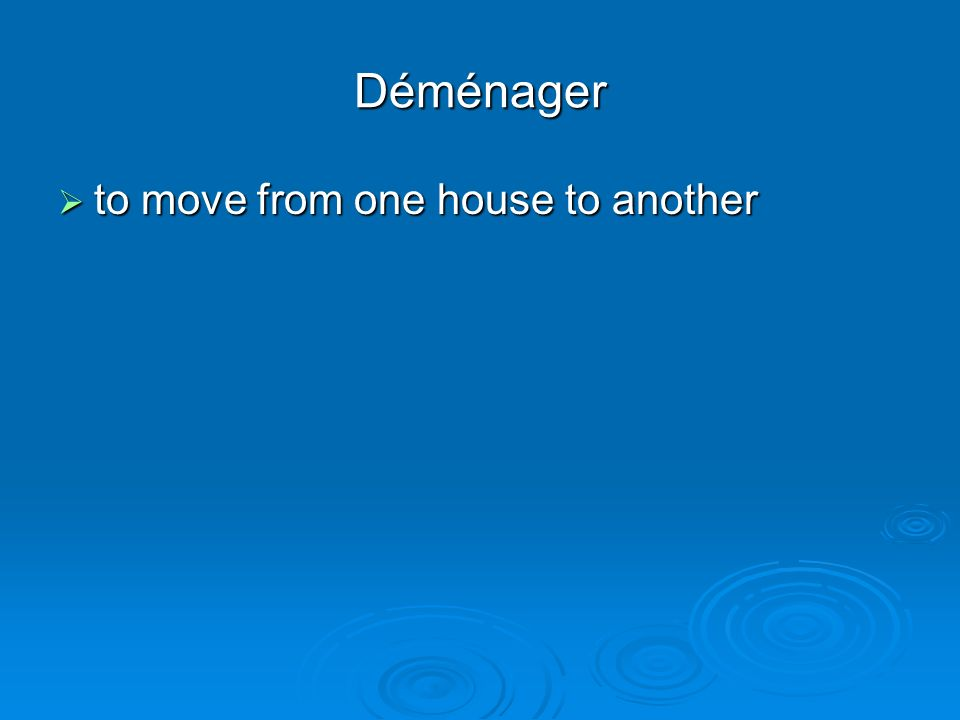 Déménager to move from one house to another