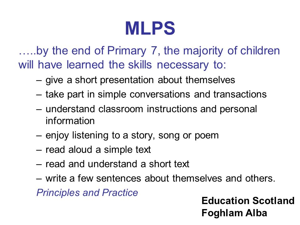 MLPS …..by the end of Primary 7, the majority of children will have learned the skills necessary to: