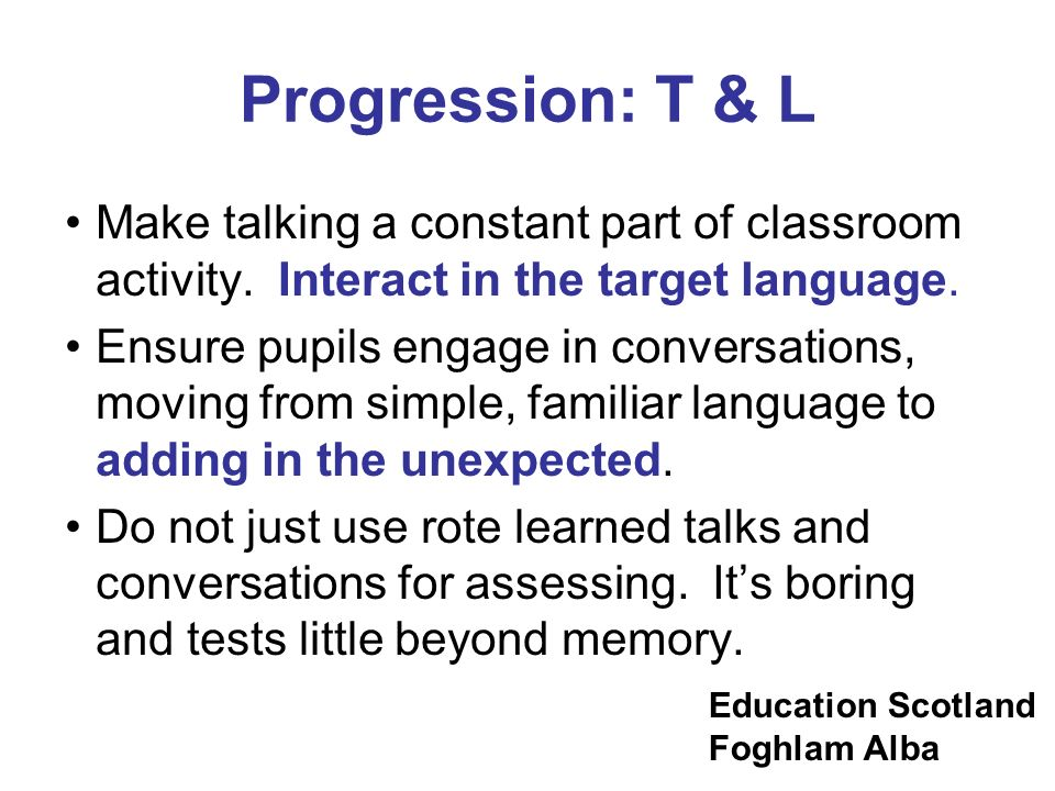 Progression: T & L Make talking a constant part of classroom activity. Interact in the target language.