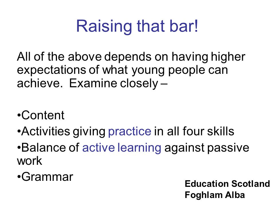 Raising that bar! All of the above depends on having higher expectations of what young people can achieve. Examine closely –