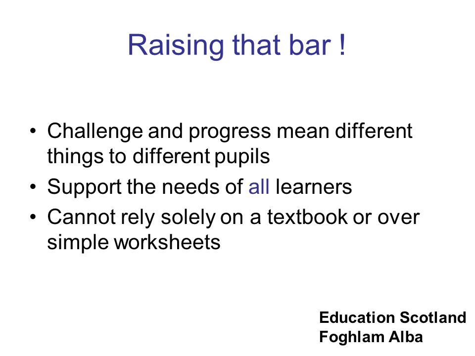 Raising that bar ! Challenge and progress mean different things to different pupils. Support the needs of all learners.