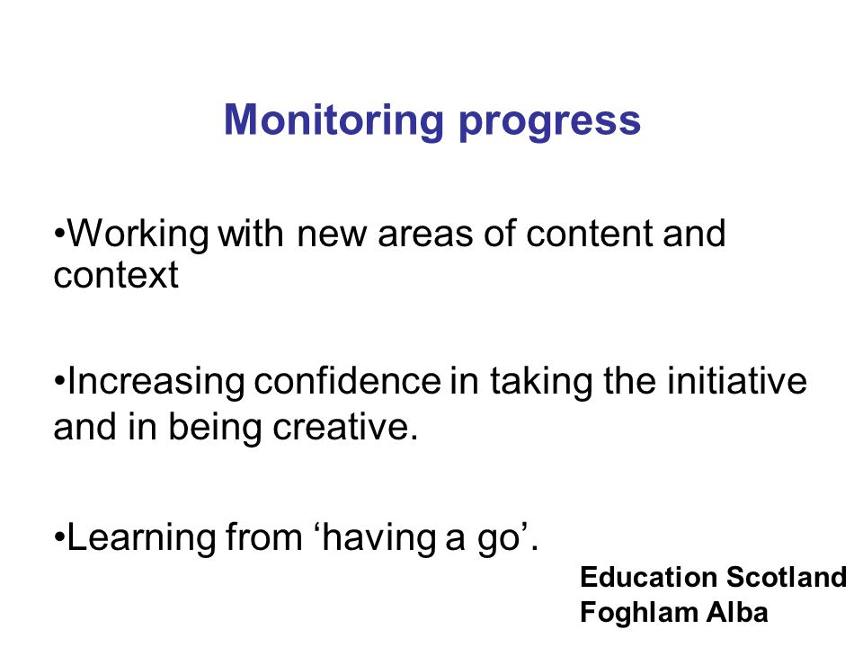 Monitoring progress Working with new areas of content and context. Increasing confidence in taking the initiative and in being creative.