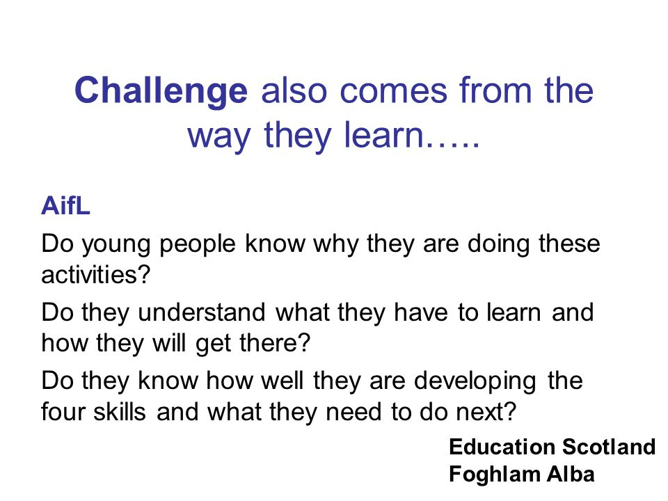 Challenge also comes from the way they learn…..