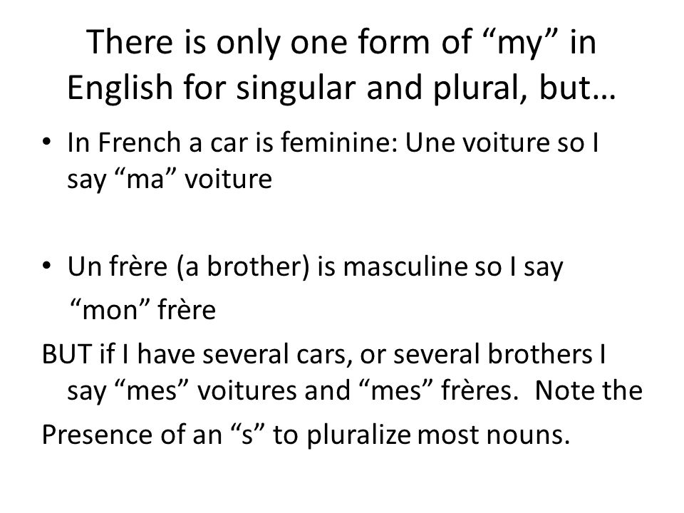 There is only one form of my in English for singular and plural, but…