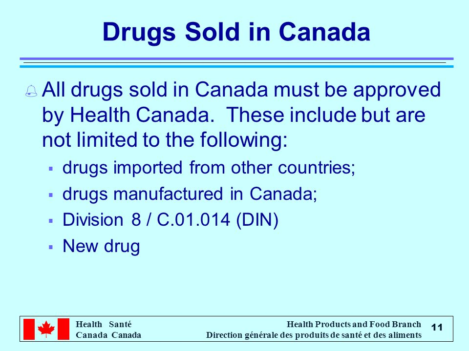 Drugs Sold in Canada All drugs sold in Canada must be approved by Health Canada. These include but are not limited to the following: