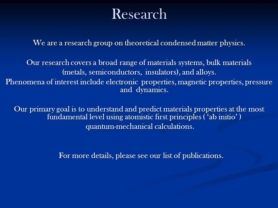 Research We are a research group on theoretical condensed matter physics. Our research covers a broad range of materials systems, bulk materials.