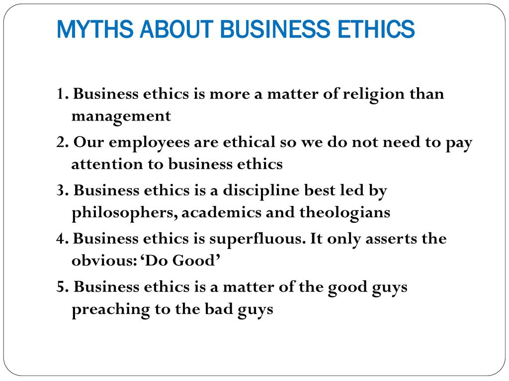 myths about business values and ethics Myth 3: business ethics is a discipline best led by philosophers, academics and theologians myth 4: business ethics is superfluous -- it only asserts the obvious: do good many people react that codes of ethics, or lists of ethical values to which the organization aspires, are rather superfluous because they represent values to which.