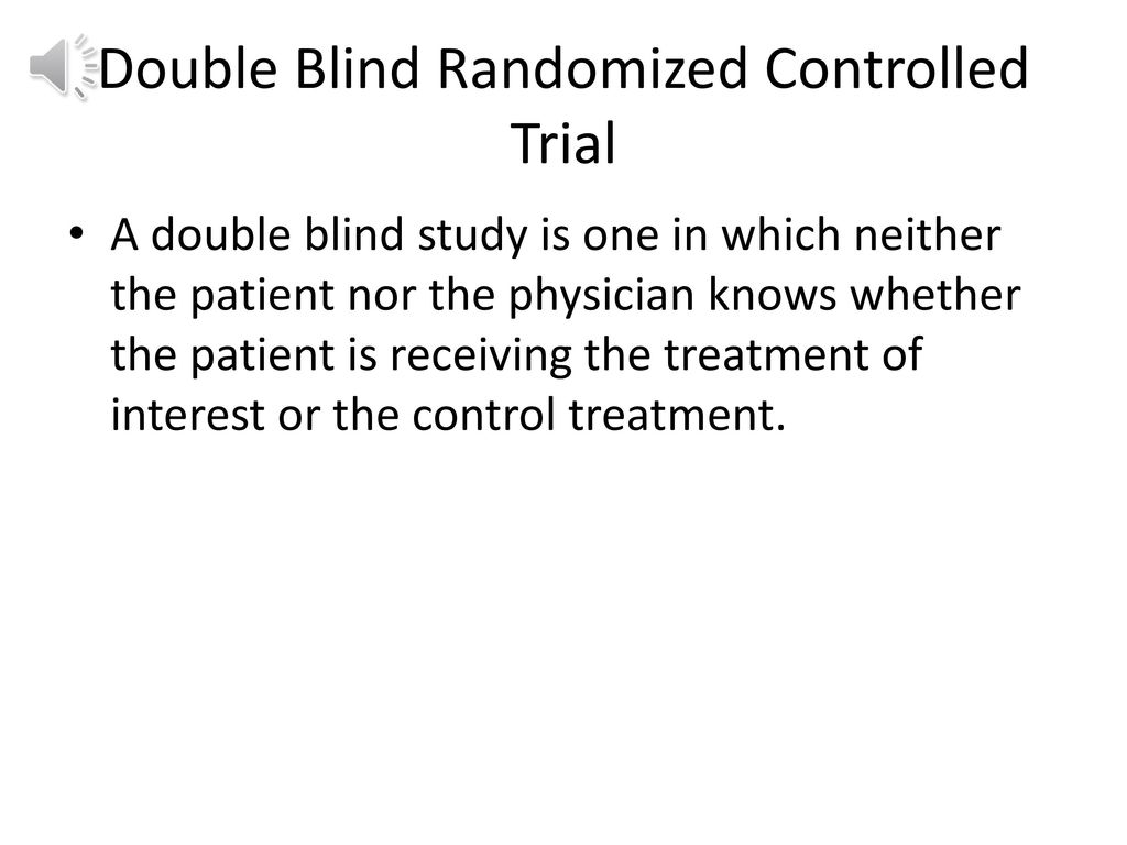 double blind randomized controlled trial In single blind trials the recipient party is blinded and in double blind trials both the parties are blinded the first party include those who have interest in the trial - the investigator, co.