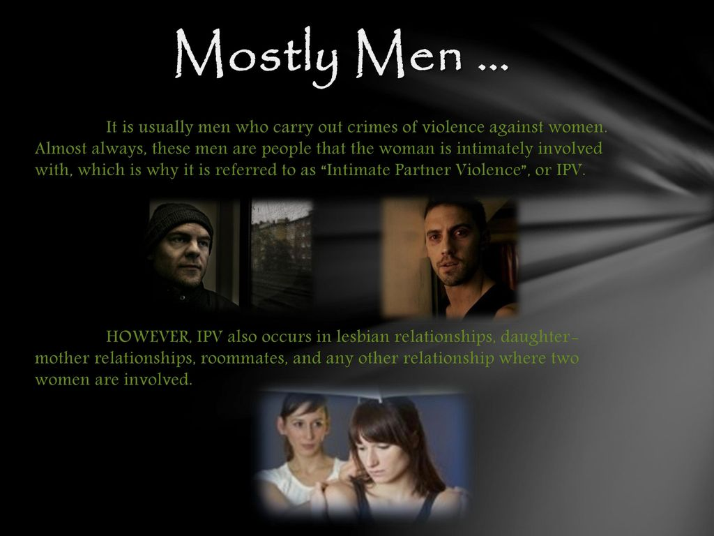violence against women in intimate relationships Domestic and dating violence can occur in any intimate relationship, including same-sex relationships and including by women towards men although emotional abuse in a relationship can happen equally regardless of gender, the more threatening and dangerous forms of domestic and dating violence are usually committed by a man against a woman.