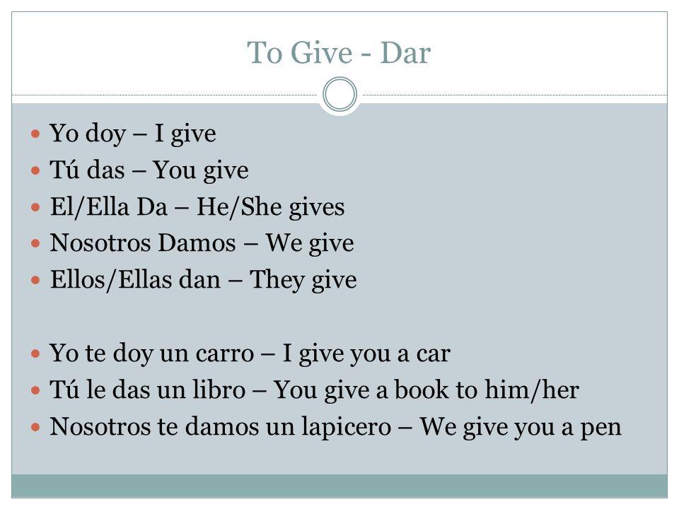 To Give - Dar Yo doy – I give Tú das – You give