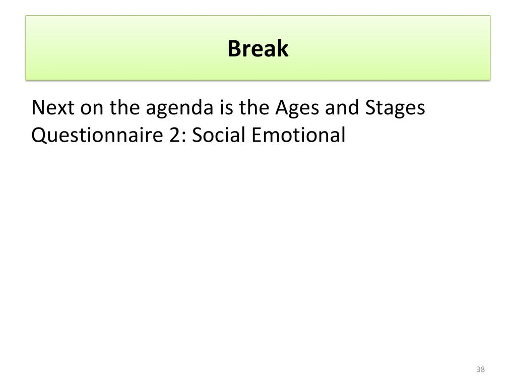 Break Next on the agenda is the Ages and Stages Questionnaire 2: Social Emotional.