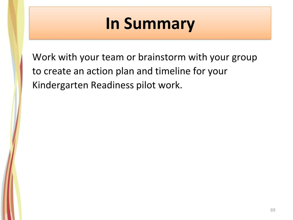 In Summary Work with your team or brainstorm with your group to create an action plan and timeline for your Kindergarten Readiness pilot work.