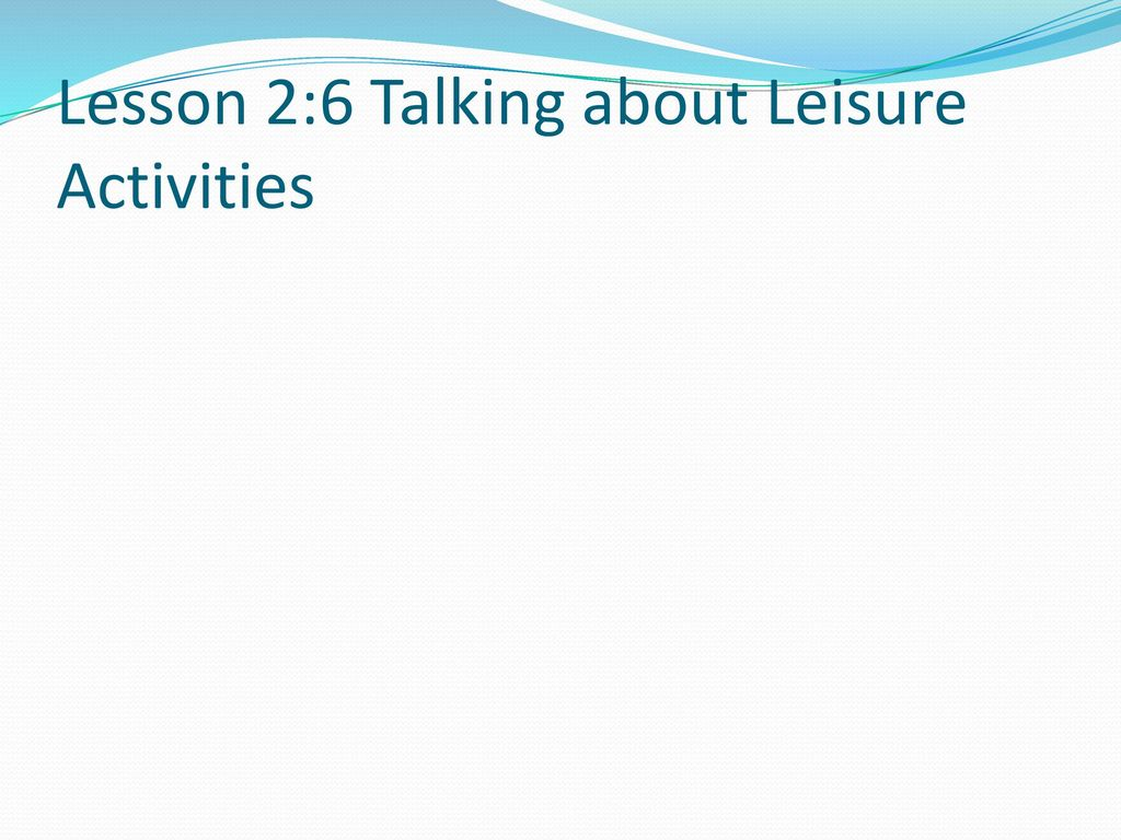 Lesson 2:6 Talking about Leisure Activities