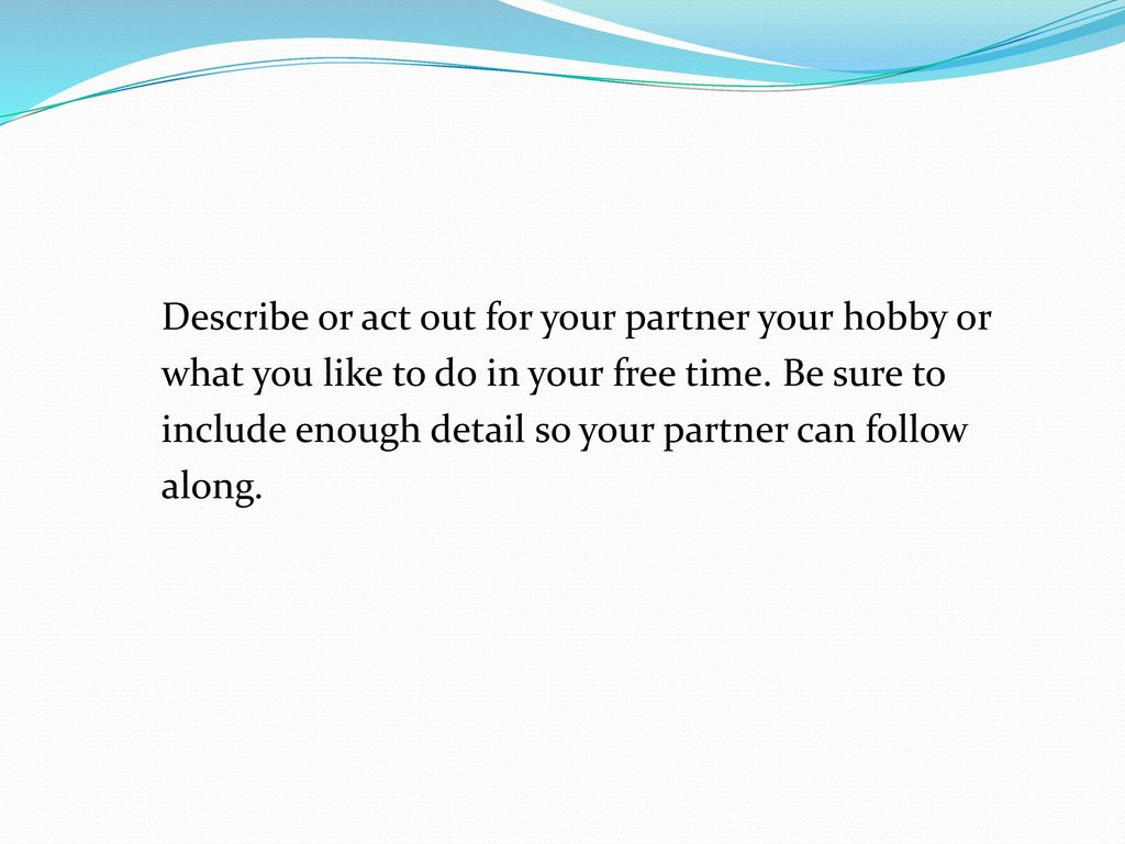 Describe or act out for your partner your hobby or what you like to do in your free time. Be sure to include enough detail so your partner can follow along.