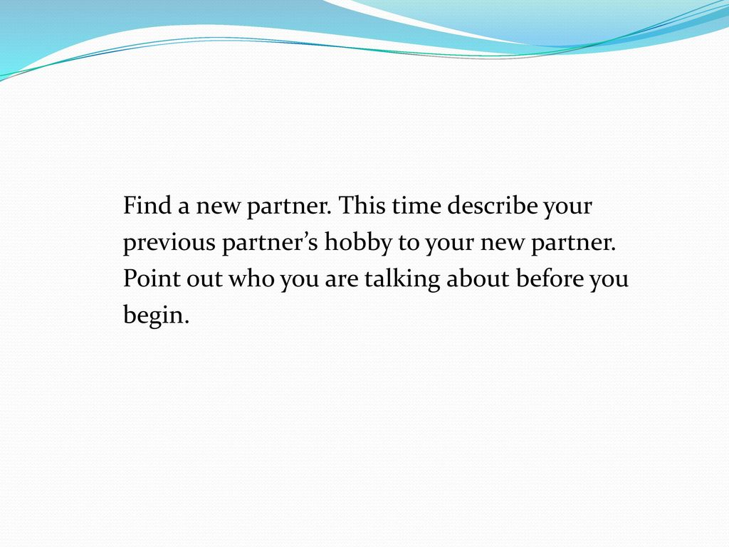 Find a new partner. This time describe your previous partner's hobby to your new partner. Point out who you are talking about before you begin.
