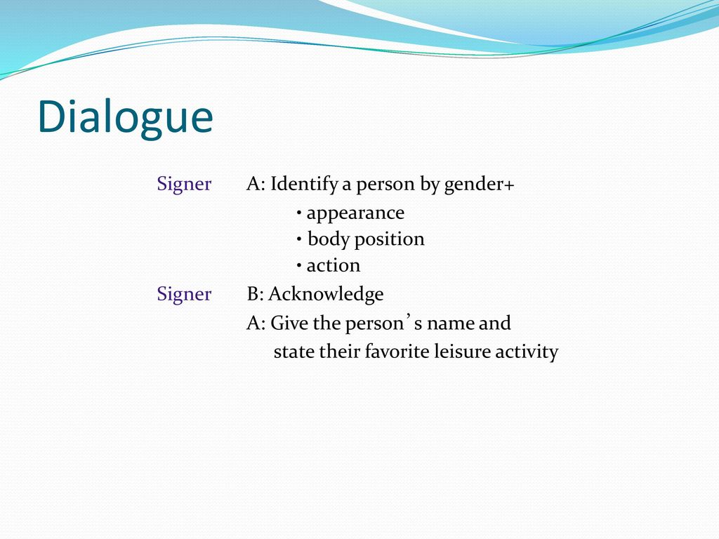 Dialogue Signer A: Identify a person by gender+ • body position
