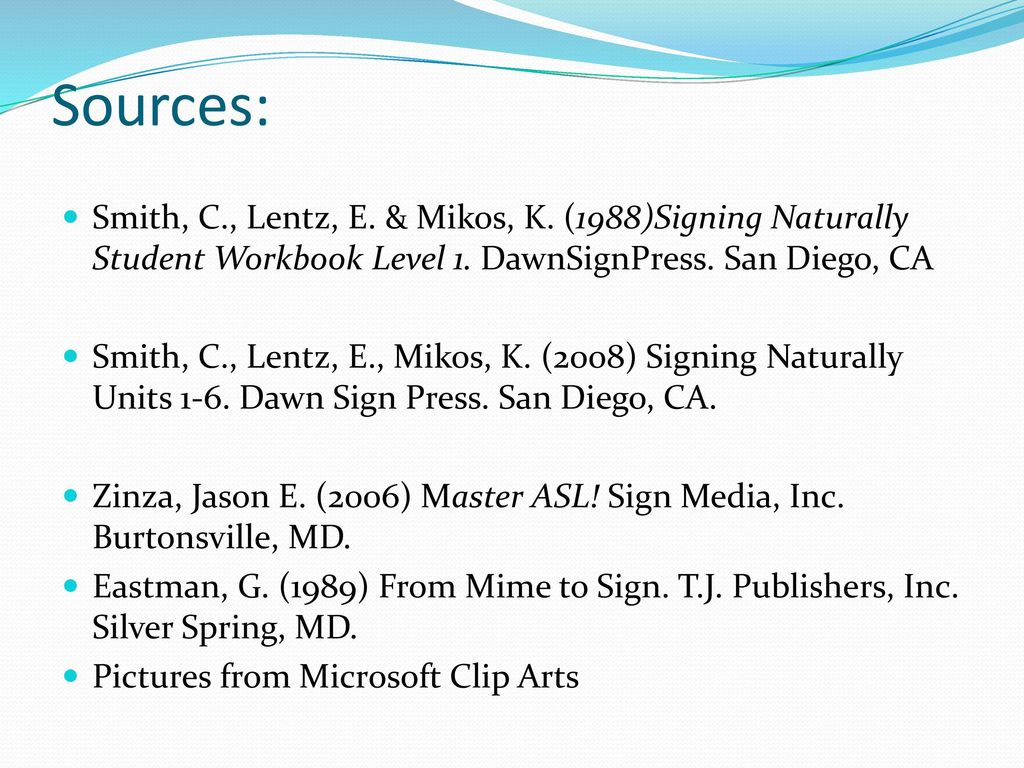Sources: Smith, C., Lentz, E. & Mikos, K. (1988)Signing Naturally Student Workbook Level 1. DawnSignPress. San Diego, CA.