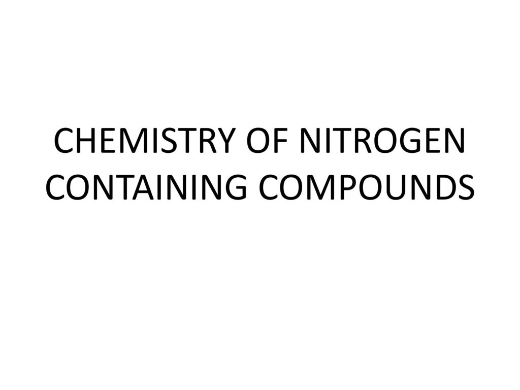 nitrogen containing compounds In spite of the fact that the n 2 molecule is unreactive, compounds containing nitrogen exist for virtually every element in the periodic table except those in group.