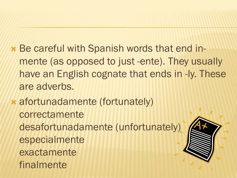 Be careful with Spanish words that end in- mente (as opposed to just -ente). They usually have an English cognate that ends in -ly. These are adverbs.