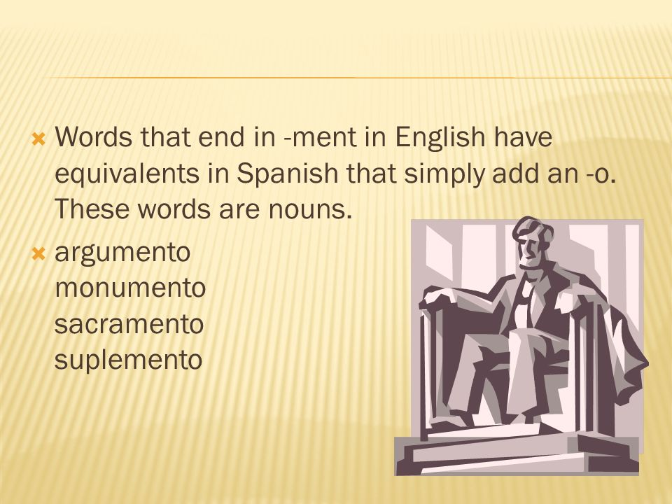 Words that end in -ment in English have equivalents in Spanish that simply add an -o. These words are nouns.