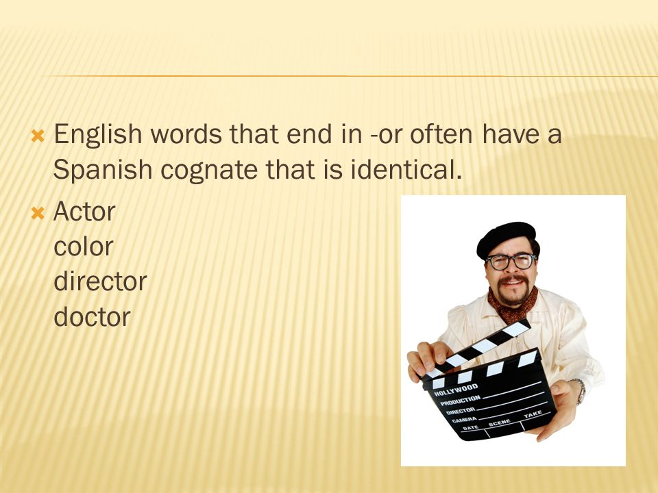 English words that end in -or often have a Spanish cognate that is identical.