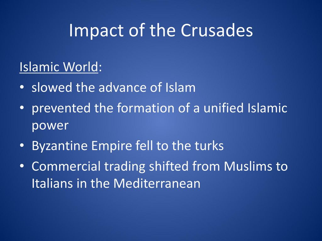 Impact of the Crusades Islamic World: slowed the advance of Islam