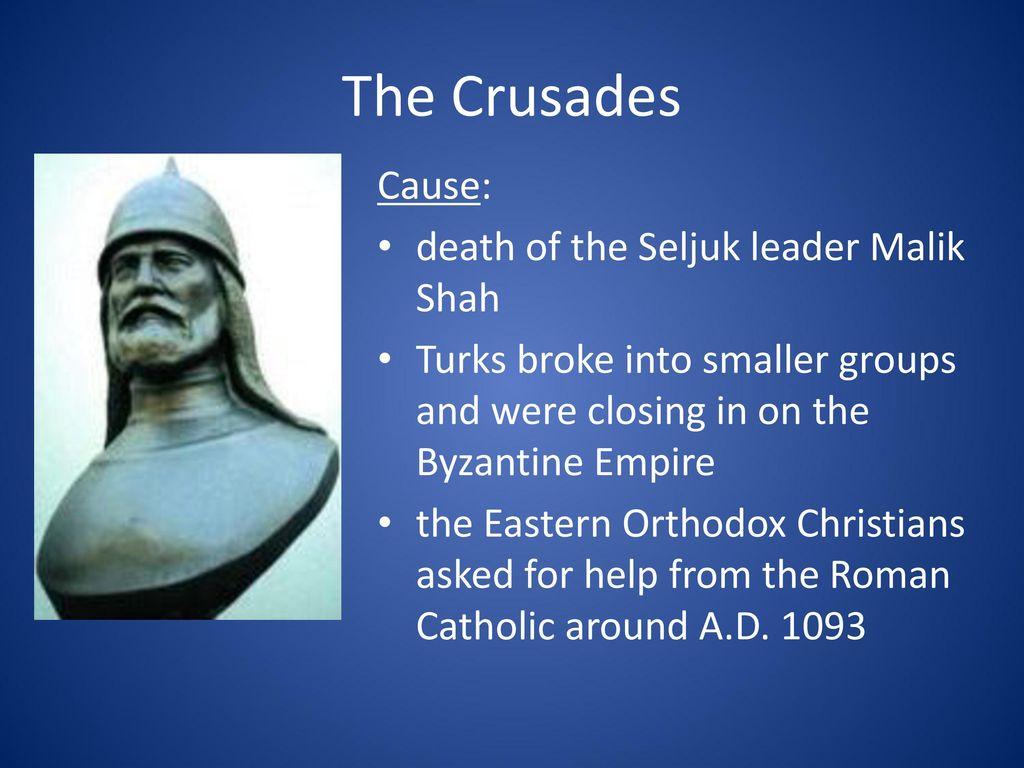 The Crusades Cause: death of the Seljuk leader Malik Shah