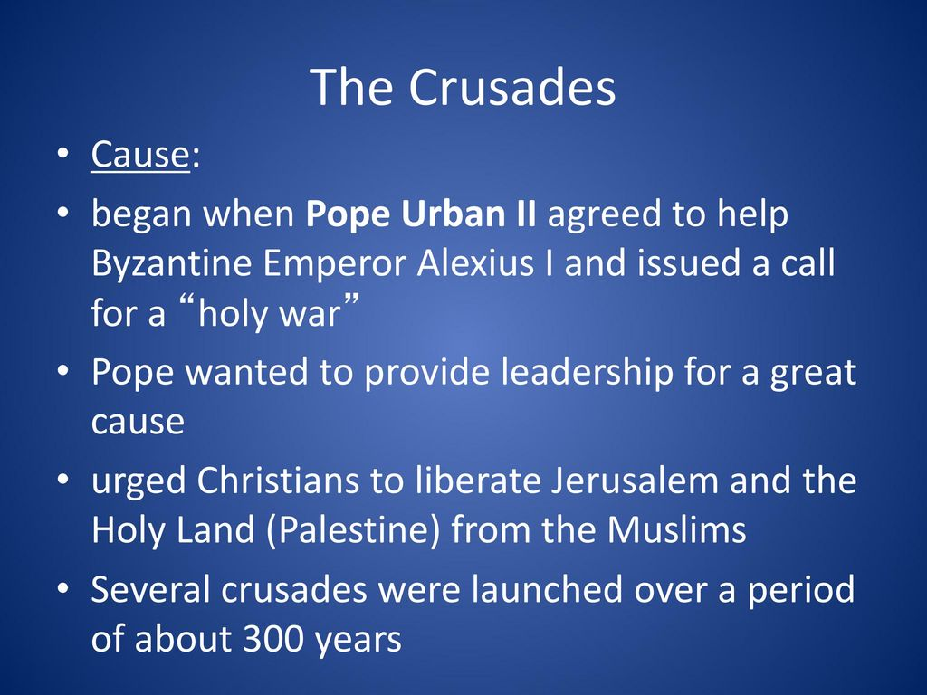The Crusades Cause: began when Pope Urban II agreed to help Byzantine Emperor Alexius I and issued a call for a holy war