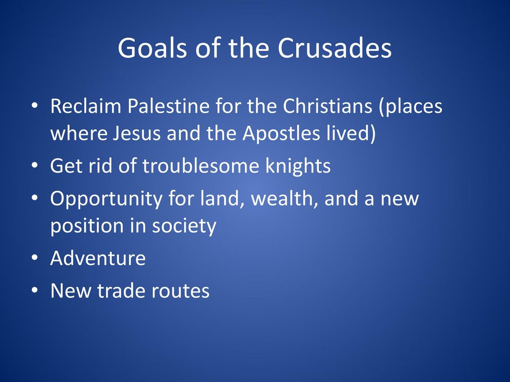 Goals of the Crusades Reclaim Palestine for the Christians (places where Jesus and the Apostles lived)