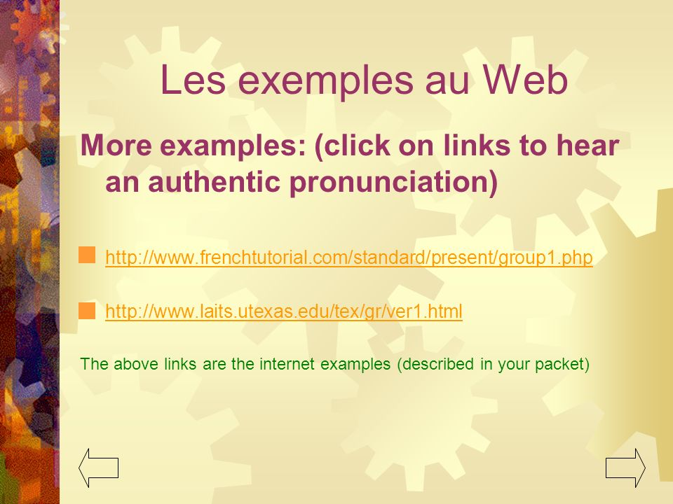 Les exemples au Web More examples: (click on links to hear an authentic pronunciation) http://www.frenchtutorial.com/standard/present/group1.php.